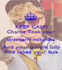 KEEP CALM Charlie Took your strawberry milkshake And your purple lolly And licked your face - Personalised Poster A1 size