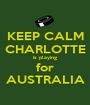 KEEP CALM CHARLOTTE is playing for AUSTRALIA - Personalised Poster A1 size