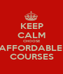 KEEP CALM CHOOSE AFFORDABLE  COURSES - Personalised Poster A1 size