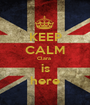 KEEP CALM Clara  is here - Personalised Poster A1 size