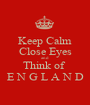Keep Calm Close Eyes and Think of  E N G L A N D - Personalised Poster A1 size