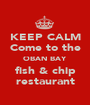 KEEP CALM  Come to the  OBAN BAY fish & chip restaurant - Personalised Poster A1 size