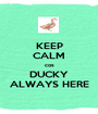 KEEP CALM cos DUCKY ALWAYS HERE - Personalised Poster A1 size