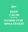 KEEP CALM COS I'M DOWN FOR  WHATEVER! - Personalised Poster A1 size