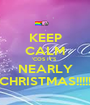 KEEP CALM 'COS IT'S  NEARLY CHRISTMAS!!!!! - Personalised Poster A1 size