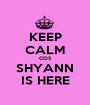 KEEP CALM COS SHYANN IS HERE - Personalised Poster A1 size