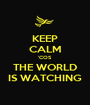 KEEP CALM 'COS THE WORLD IS WATCHING - Personalised Poster A1 size