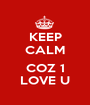 KEEP CALM  COZ 1 LOVE U - Personalised Poster A1 size