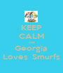 KEEP CALM coz Georgia  Loves  Smurfs - Personalised Poster A1 size