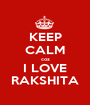 KEEP CALM coz I LOVE RAKSHITA - Personalised Poster A1 size