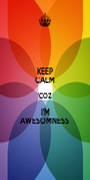 KEEP CALM 'COZ I'M AWESOMNESS  - Personalised Poster A1 size