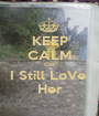 KEEP CALM Coz I Still LoVe  Her - Personalised Poster A1 size