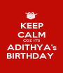 KEEP CALM COZ IT'S ADITHYA's BIRTHDAY  - Personalised Poster A1 size