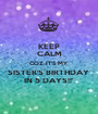KEEP CALM COZ IT'S MY SISTER'S BIRTHDAY  IN 5 DAYS!!' - Personalised Poster A1 size
