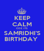 KEEP CALM COZ ITS SAMRIDHI'S BIRTHDAY  - Personalised Poster A1 size