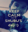 KEEP CALM coz its  SHUBU'S  day :)  - Personalised Poster A1 size