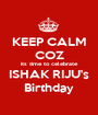 KEEP CALM COZ its time to celebrate ISHAK RIJU's Birthday - Personalised Poster A1 size