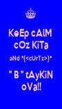 KeEp cAlM  cOz KiTa aNd *{<cUrTz>}* '' B '' tAyKiN oVa!! - Personalised Poster A1 size