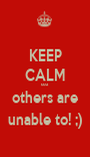 KEEP CALM coz others are unable to! ;) - Personalised Poster A1 size