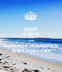 KEEP CALM coz SUMMER HOLIDAYS IS'NT TOO FAR - Personalised Poster A1 size