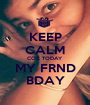 KEEP CALM COZ TODAY MY FRND  BDAY  - Personalised Poster A1 size