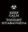 KEEP CALM COZ TONIGHT SIYABANGENA - Personalised Poster A1 size