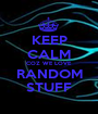 KEEP CALM COZ WE LOVE RANDOM STUFF - Personalised Poster A1 size