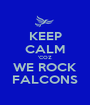 KEEP CALM 'COZ WE ROCK FALCONS - Personalised Poster A1 size