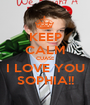 KEEP CALM CUASE I LOVE YOU SOPHIA!! - Personalised Poster A1 size