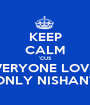 KEEP CALM 'CUS EVERYONE LOVES ONLY NISHANT - Personalised Poster A1 size