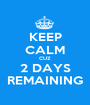 KEEP CALM CUZ 2 DAYS REMAINING - Personalised Poster A1 size
