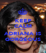 KEEP CALM CUZ ADRIANA IS GORGEOUS - Personalised Poster A1 size