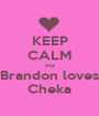 KEEP CALM cuz Brandon loves Cheka - Personalised Poster A1 size