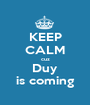 KEEP CALM cuz Duy is coming - Personalised Poster A1 size