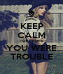 KEEP CALM CUZ I KNEW YOU WERE TROUBLE - Personalised Poster A1 size