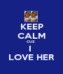 KEEP CALM CUZ  I  LOVE HER - Personalised Poster A1 size