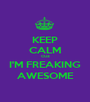 KEEP CALM CUZ I'M FREAKING AWESOME - Personalised Poster A1 size