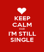 KEEP CALM CUZ I'M STILL SINGLE - Personalised Poster A1 size