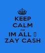 KEEP CALM cuz IM ALL ♥ ZAY CASH - Personalised Poster A1 size