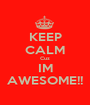 KEEP CALM Cuz IM AWESOME!! - Personalised Poster A1 size