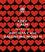 KEEP CALM cuz it's my BIRTHDAY and VALENTINE MONTH - Personalised Poster A1 size