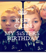 KEEP CALM CUZ IT'S MY SiSTERS  BIRTHDAY - Personalised Poster A1 size