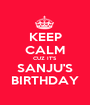 KEEP CALM CUZ IT'S SANJU'S BIRTHDAY - Personalised Poster A1 size