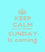 KEEP CALM Cuz its FRIDAY SUNDAY Is coming - Personalised Poster A1 size