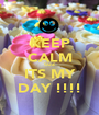 KEEP CALM CUZ ITS MY DAY !!!! - Personalised Poster A1 size