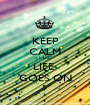 KEEP CALM CUZ LIFE  GOES ON - Personalised Poster A1 size