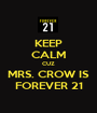 KEEP CALM CUZ MRS. CROW IS FOREVER 21 - Personalised Poster A1 size