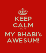 KEEP CALM CUZ MY BHABI's AWESUM! - Personalised Poster A1 size