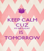 KEEP CALM CUZ MY BIRTHDAY  IS  TOMORROW - Personalised Poster A1 size