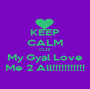 KEEP CALM CUZ My Gyal Love Me 2 All!!!!!!!!!!! - Personalised Poster A1 size